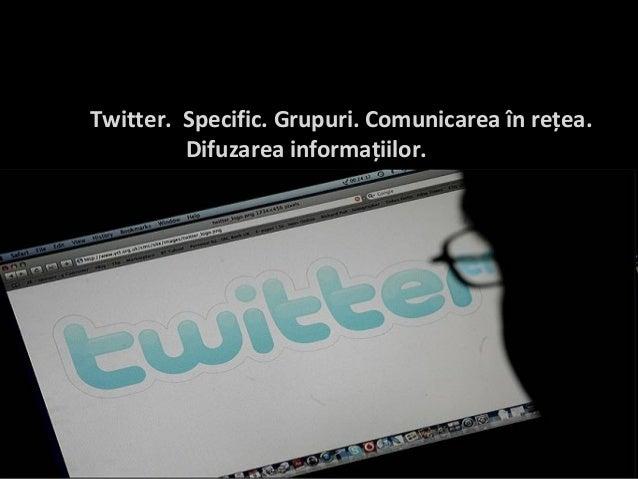 Twitter. Specific. Grupuri. Comunicarea în reţea. Difuzarea informaţiilor.
