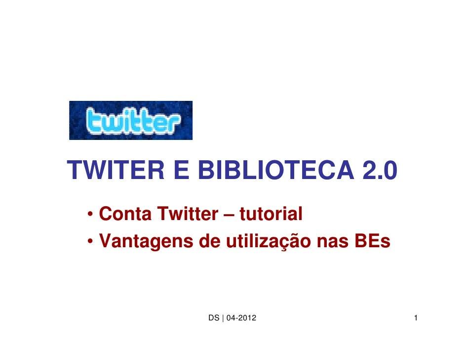 TWITER E BIBLIOTECA 2.0 • Conta Twitter – tutorial • Vantagens de utilização nas BEs              DS | 04-2012           1