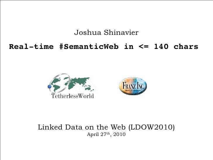 Joshua Shinavier Real-time #SemanticWeb in <= 140 chars          Linked Data on the Web (LDOW2010)                 April 2...