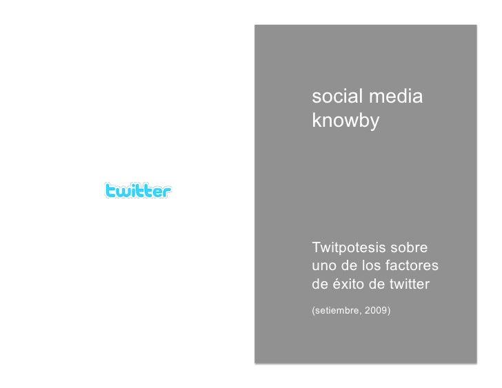 social media knowby     Twitpotesis sobre uno de los factores de éxito de twitter (setiembre, 2009)