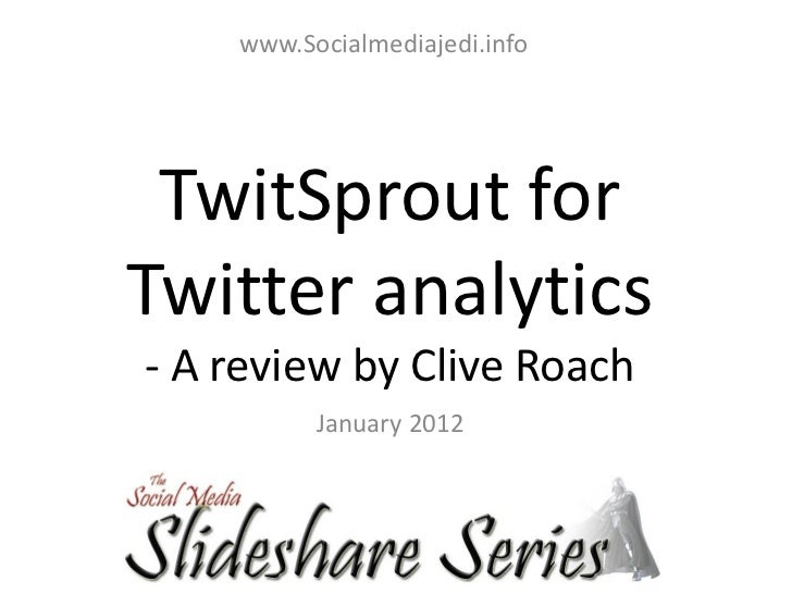 www.Socialmediajedi.info TwitSprout forTwitter analytics- A review by Clive Roach          January 2012