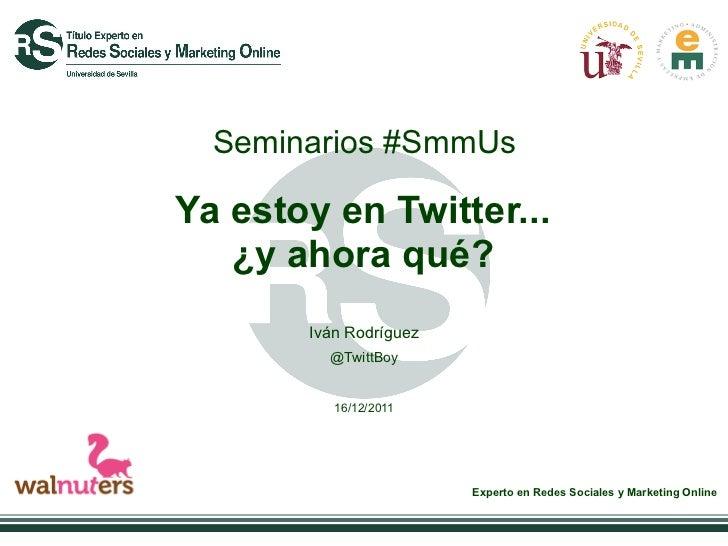 Seminarios #SmmUsYa estoy en Twitter...   ¿y ahora qué?       Iván Rodríguez         @TwittBoy          16/12/2011        ...