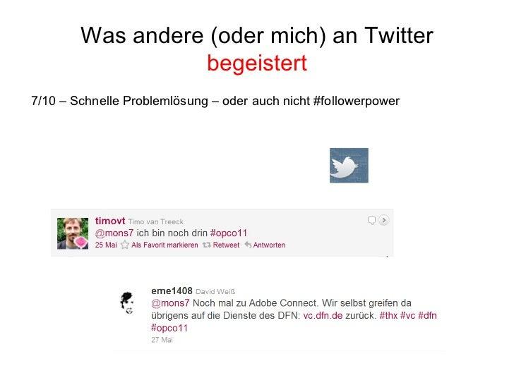 Was andere (oder mich) an Twitter  begeistert <ul><li>7/10 – Schnelle Problemlösung – oder auch nicht #followerpower </li>...