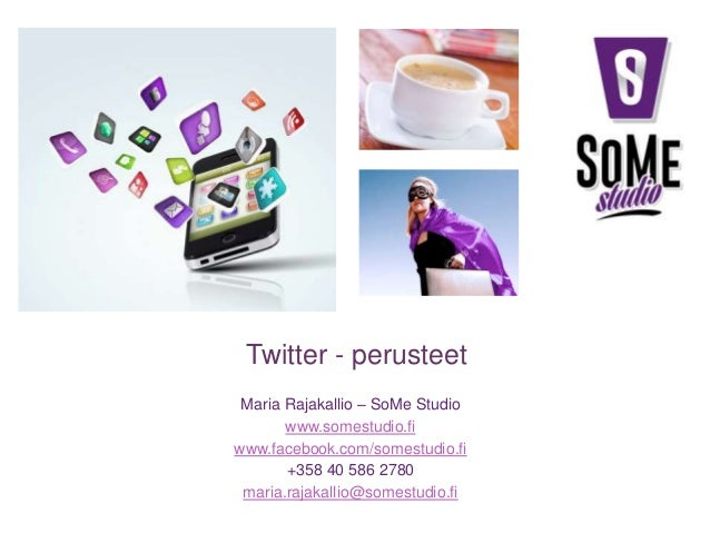 Twitter - perusteet Maria Rajakallio – SoMe Studio www.somestudio.fi www.facebook.com/somestudio.fi +358 40 586 2780 maria...