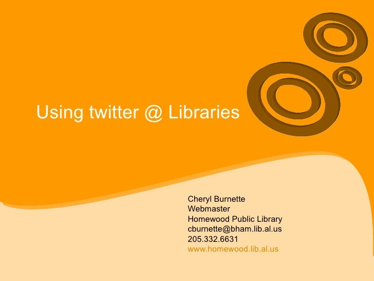 Using twitter @ Libraries Cheryl Burnette Webmaster Homewood Public Library [email_address] 205.332.6631 www.homewood.lib....