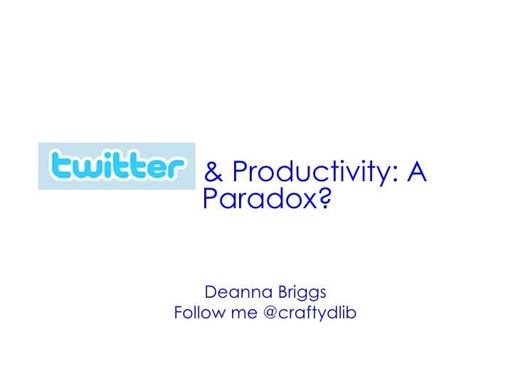 Twitter  & Productivity: A Paradox? Deanna Briggs Follow me @craftydlib