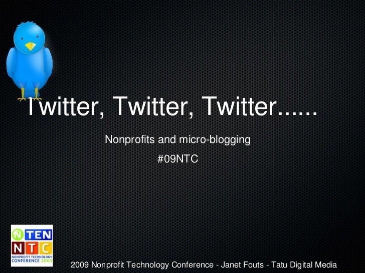 Twitter, Twitter, Twitter...... <ul><li>Nonprofits and micro-blogging </li></ul><ul><li>#09NTC </li></ul>2009 Nonprofit Te...