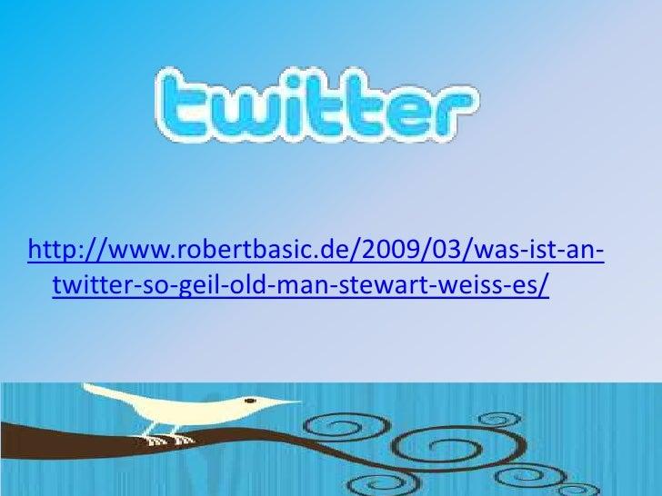 http://www.robertbasic.de/2009/03/was-ist-an-   twitter-so-geil-old-man-stewart-weiss-es/