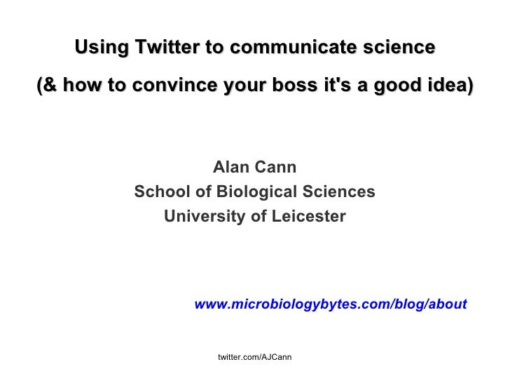 Using Twitter to communicate science (& how to convince your boss it's a good idea) Alan Cann School of Biological Science...