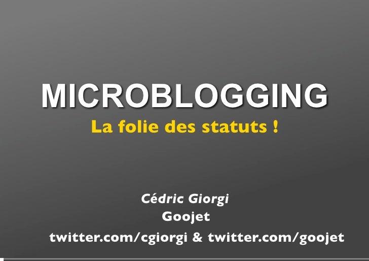 MICROBLOGGING La folie des statuts ! Cédric Giorgi Goojet twitter.com/cgiorgi & twitter.com/goojet