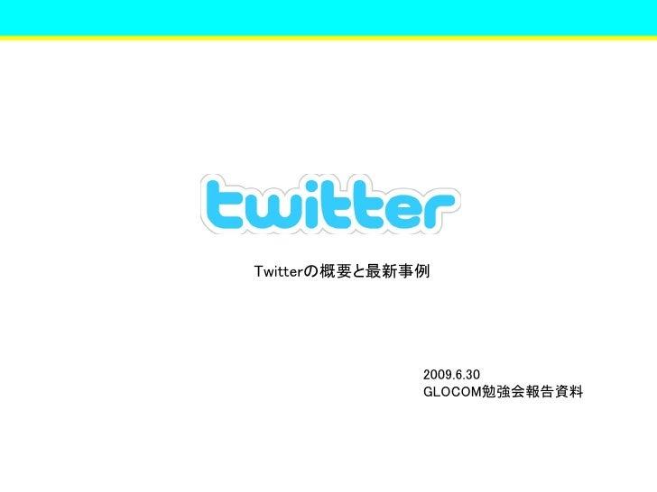 Twitterの概要と最新事例                   2009.6.30               GLOCOM勉強会報告資料