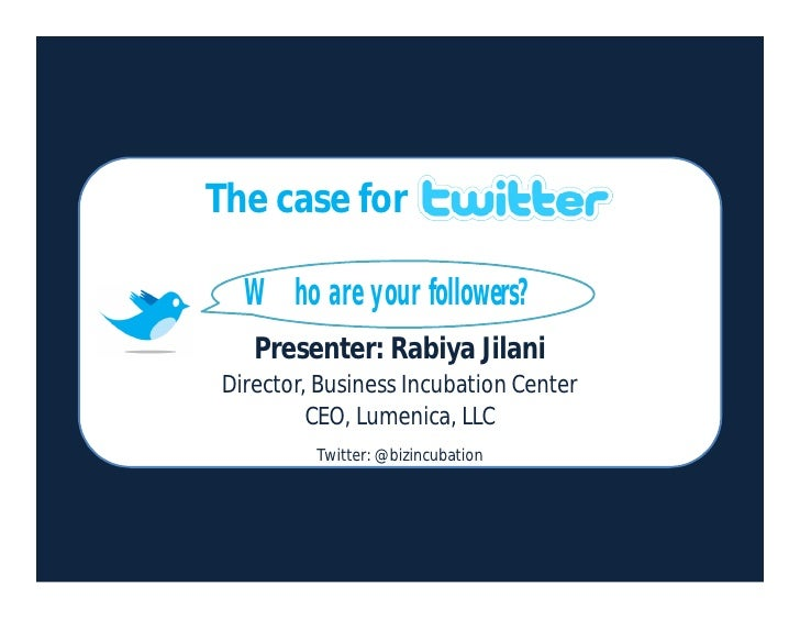 The case for    Who are your followers?    Presenter: Rabiya Jilani Director, Business Incubation Center          CEO, Lum...