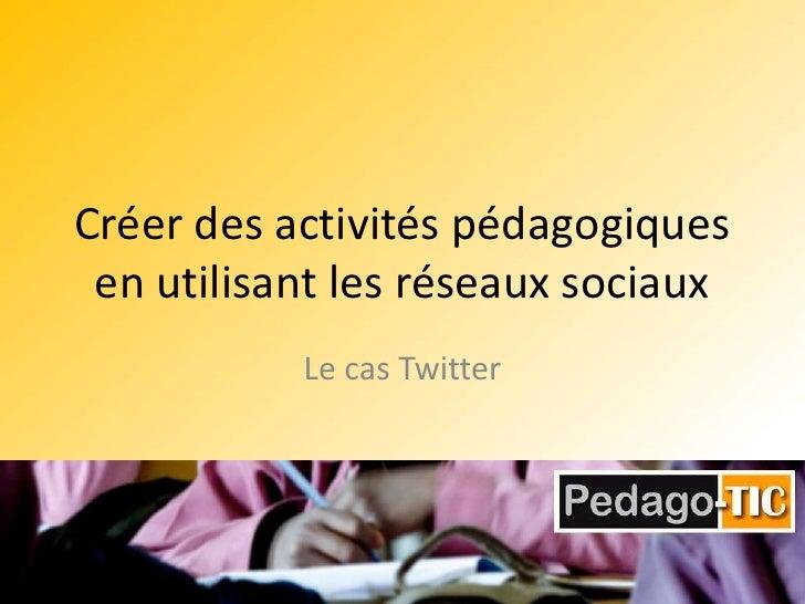 Créer des activités pédagogiques en utilisant les réseaux sociaux  <br />Le cas Twitter<br />