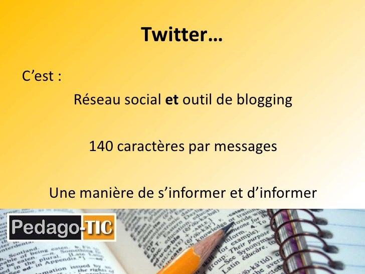 Twitter…<br />C'est :<br />Réseau social et outil de blogging<br />140 caractères par messages<br />Une manière de s'infor...