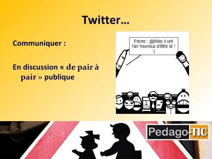 Twitter…<br />Communiquer :<br />En discussion «de pair à pair» publique <br />