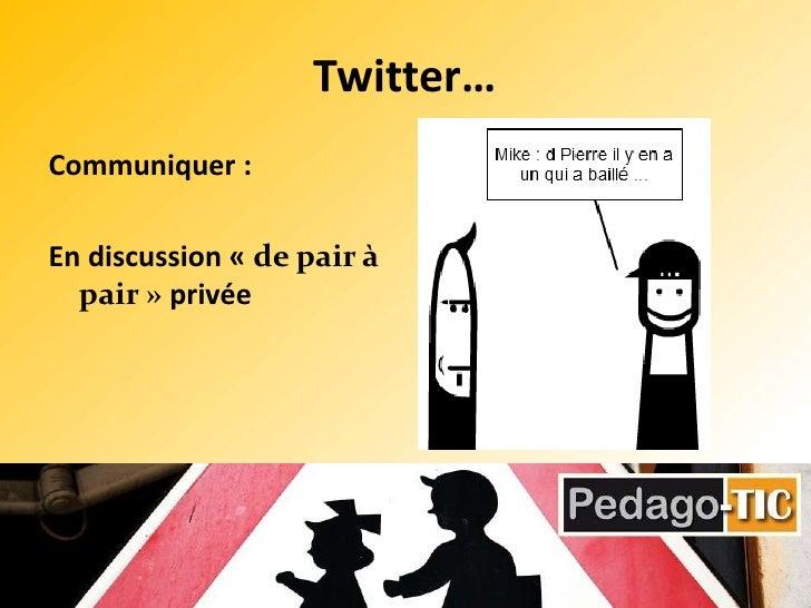 Twitter…<br />Communiquer :<br />En discussion «de pair à pair» privée <br />