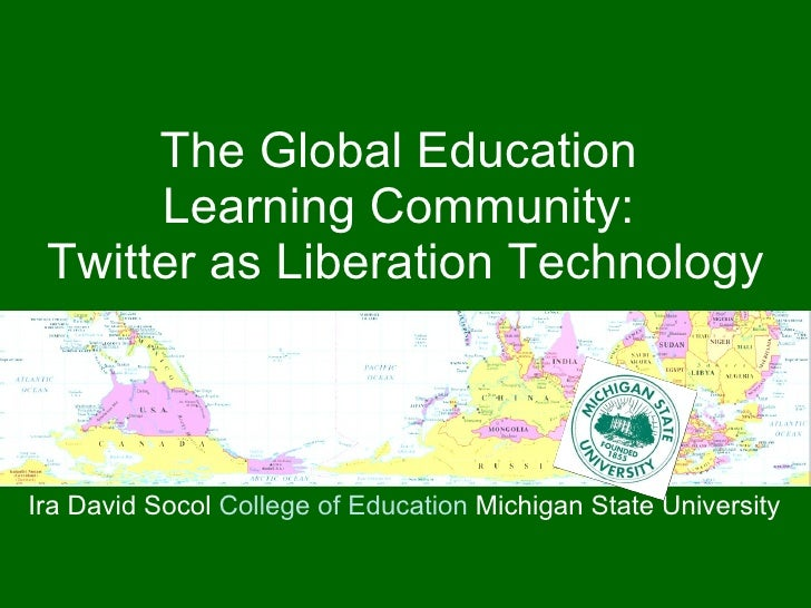 The Global Education  Learning Community:  Twitter as Liberation Technology Ira David Socol  College of Education  Michiga...