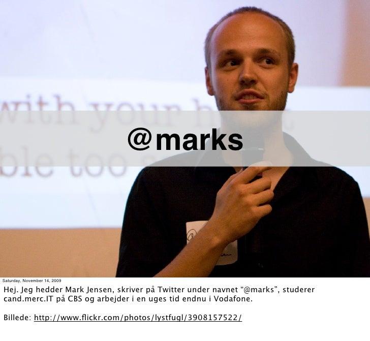 """@marks    Saturday, November 14, 2009  Hej. Jeg hedder Mark Jensen, skriver på Twitter under navnet """"@marks"""", studerer can..."""