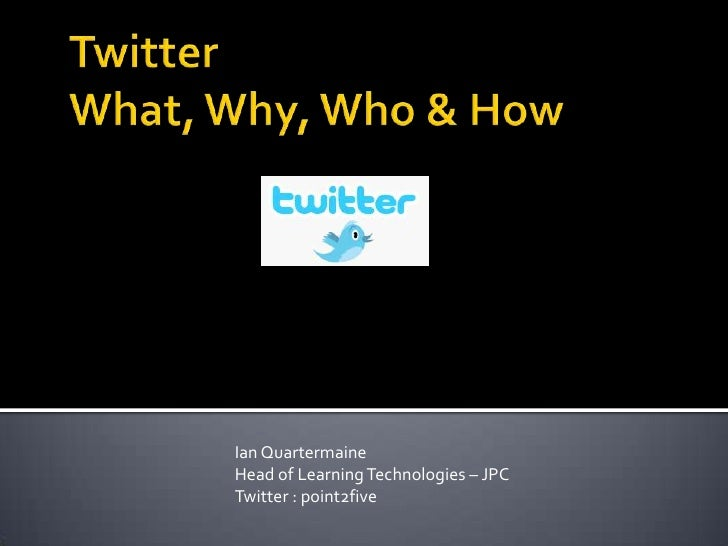 TwitterWhat, Why, Who & How<br />Ian Quartermaine  <br />Head of Learning Technologies – JPC<br />Twitter : point2five<br />