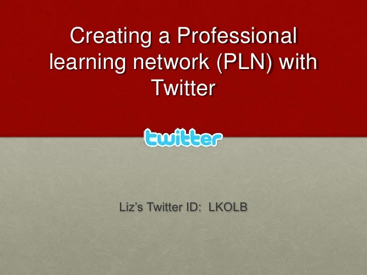 Creating a Professional learning network (PLN) with Twitter<br />Liz's Twitter ID:  LKOLB<br />