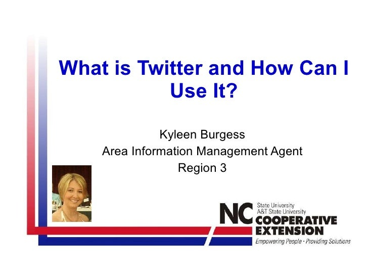 What is Twitter and How Can I Use It? Kyleen Burgess Area Information Management Agent Region 3