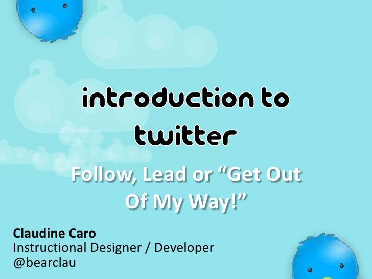 """Introduction to twitter<br />Follow, Lead or """"Get Out Of My Way!""""<br />Claudine Caro<br />Instructional Designer / Develop..."""