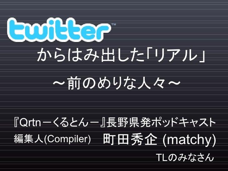 からはみ出した「リアル」       ~前のめりな人々~  『Qrtn-くるとん-』長野県発ポッドキャスト 編集人(Compiler)   町田秀企 (matchy)                       TLのみなさん