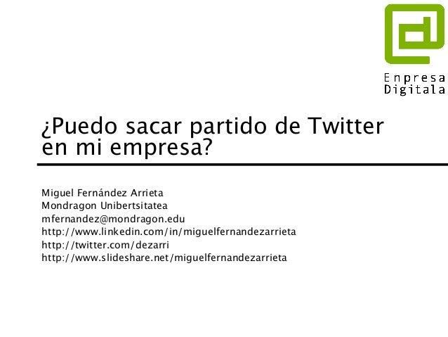 ¿Puedo sacar partido de Twitter en mi empresa? Miguel Fernández Arrieta Mondragon Unibertsitatea mfernandez@mondragon.edu ...