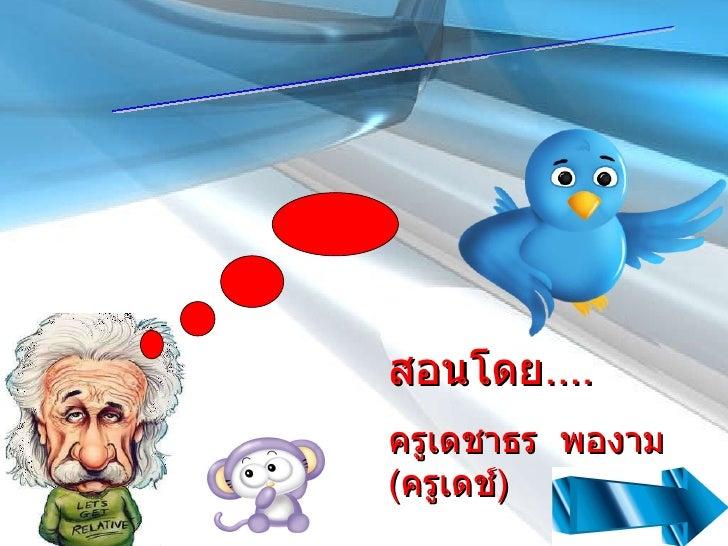 สอนโดย .... ครูเดชาธร  พองาม ( ครูเดช์ ) www.twitter.com