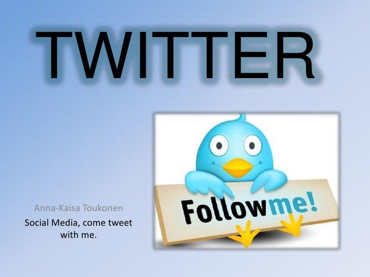 TWITTER<br />Anna-KaisaToukonen<br />Social Media, come tweet with me.<br />