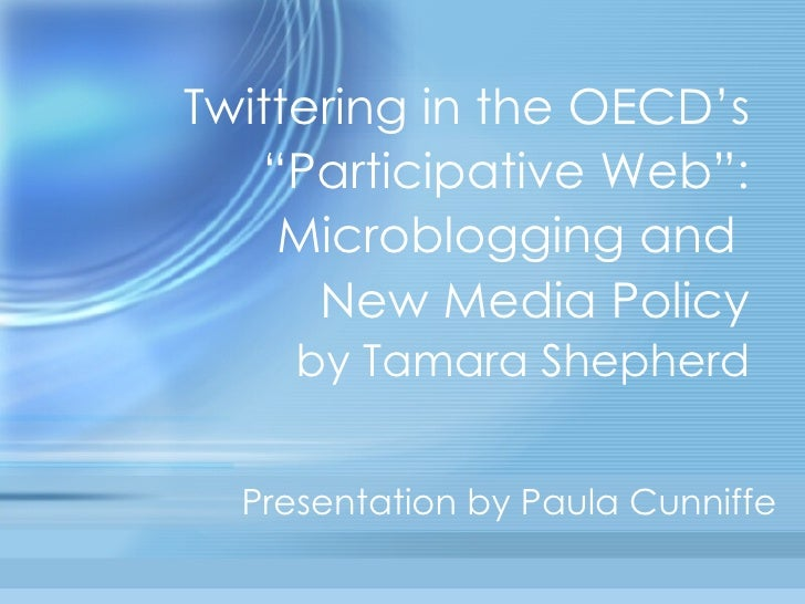 "Twittering in the OECD's ""Participative Web"": Microblogging and  New Media Policy by Tamara Shepherd Presentation by Paula..."