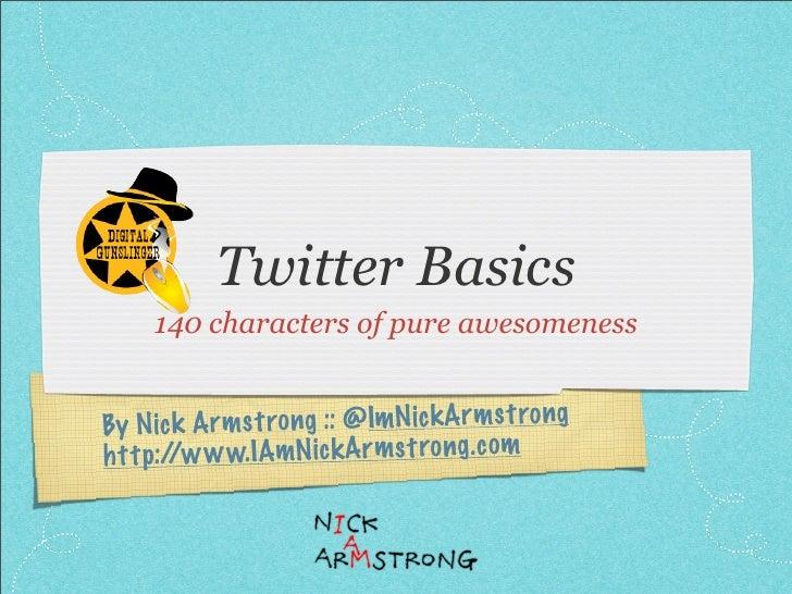 Twitter Basics      140 characters of pure awesomeness   By N ic k A rmst ro ng :: @ImN ic kArmst ro ng h tt p://w w w.IAm...