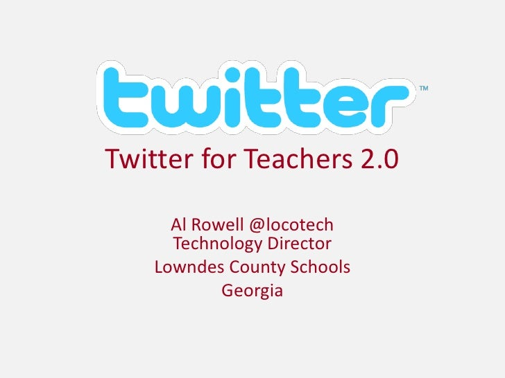 Twitter for Teachers 2.0<br />Al Rowell @locotechTechnology Director<br />Lowndes County Schools<br />Georgia<br />