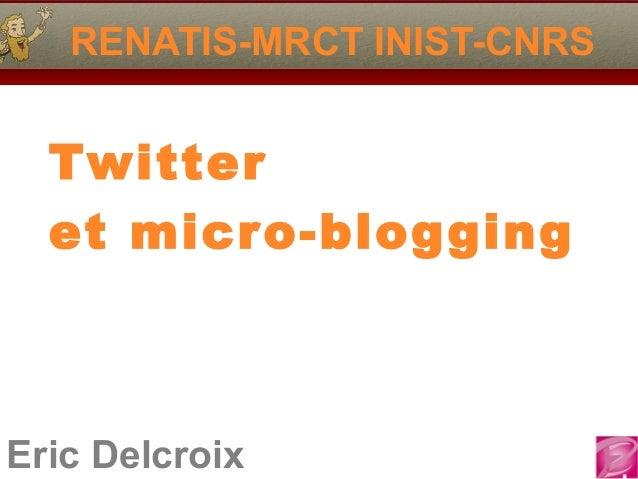 Eric Delcroix RENATIS-MRCT INIST-CNRS Twitter et micro-blogging