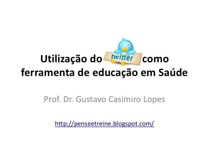 Utilização do Twitter comoferramenta de educação em Saúde    Prof. Dr. Gustavo Casimiro Lopes      http://penseetreine.blo...