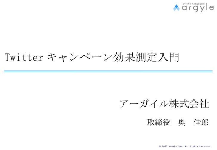 Twitter キャンペーン効果測定入門 アーガイル株式会社   取締役 奥 佳郎