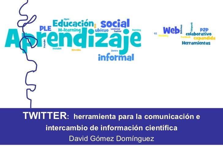 TWITTER :  herramienta para la comunicación e intercambio de información científica David Gómez Domínguez
