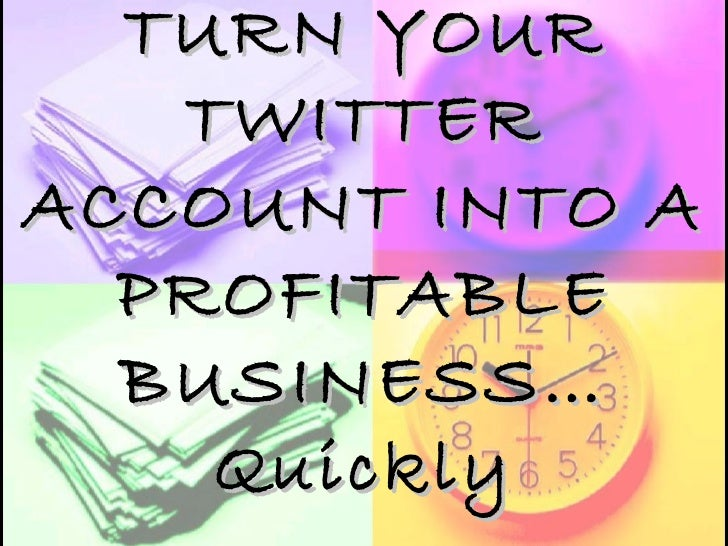 TURN YOUR TWITTER ACCOUNT INTO A PROFITABLE BUSINESS… Quickly