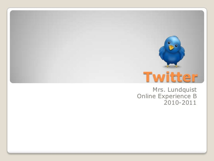 Twitter<br />Mrs. Lundquist<br />Online Experience B<br />2010-2011<br />