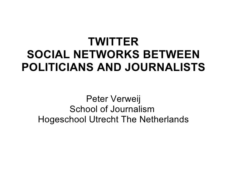 TWITTER SOCIAL NETWORKS BETWEEN POLITICIANS AND JOURNALISTS Peter Verweij School of Journalism  Hogeschool Utrecht The Net...