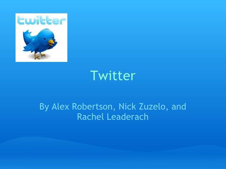 Twitter By Alex Robertson, Nick Zuzelo, and Rachel Leaderach