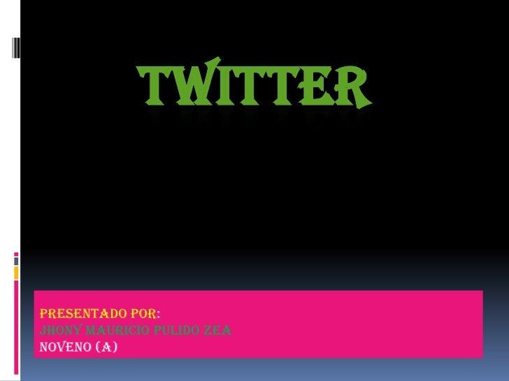 TWITTER<br />PRESENTADO POR:<br />JHONY MAURICIO PULIDO ZEA<br />Noveno (A)<br />