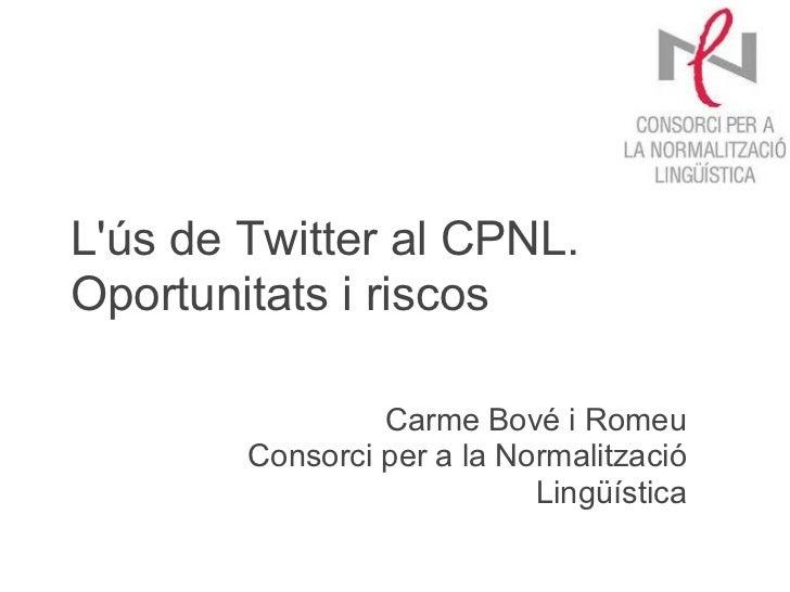 Lús de Twitter al CPNL.Oportunitats i riscos                 Carme Bové i Romeu        Consorci per a la Normalització    ...