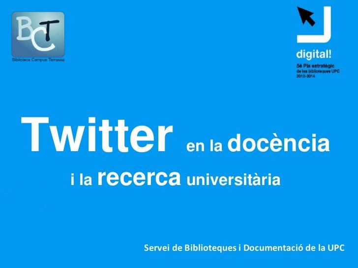 Twitter             en la docència  i la recerca universitària           Servei de Biblioteques i Documentació de la UPC