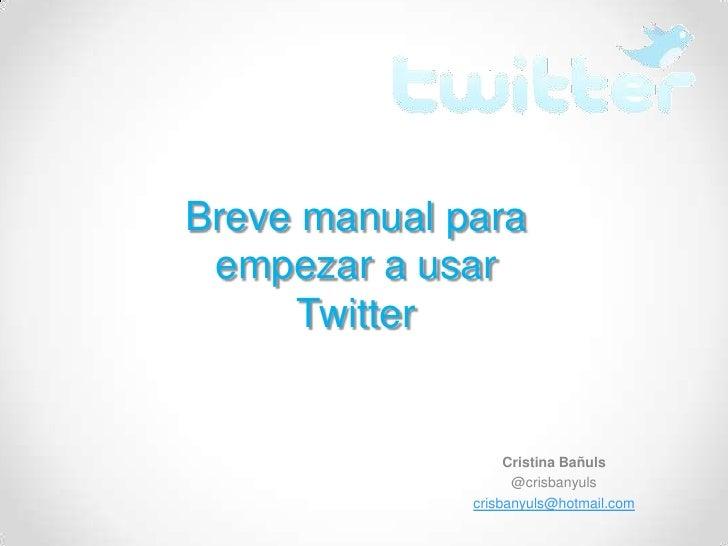 Breve manual para empezar a usar      Twitter                   Cristina Bañuls                    @crisbanyuls           ...