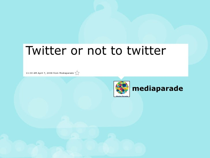 Twitter or not to twitter 11:00 AM April 7, 2008 from Mediaparade                                               mediaparade