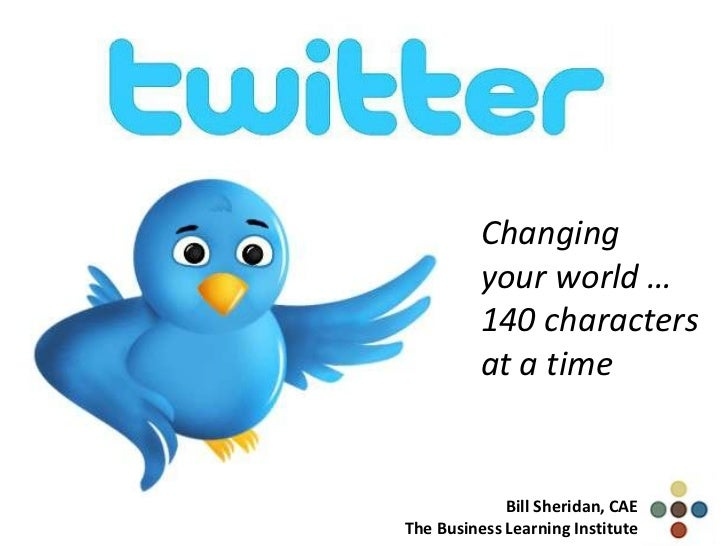 Changing          your world …          140 characters          at a time             Bill Sheridan, CAEThe Business Learn...