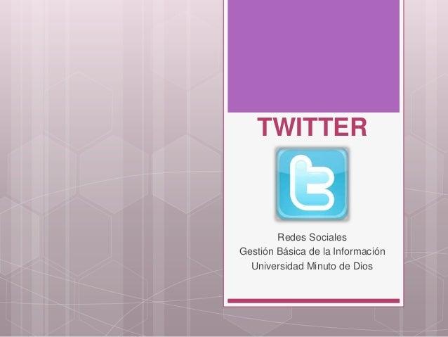 TWITTER        Redes SocialesGestión Básica de la Información  Universidad Minuto de Dios