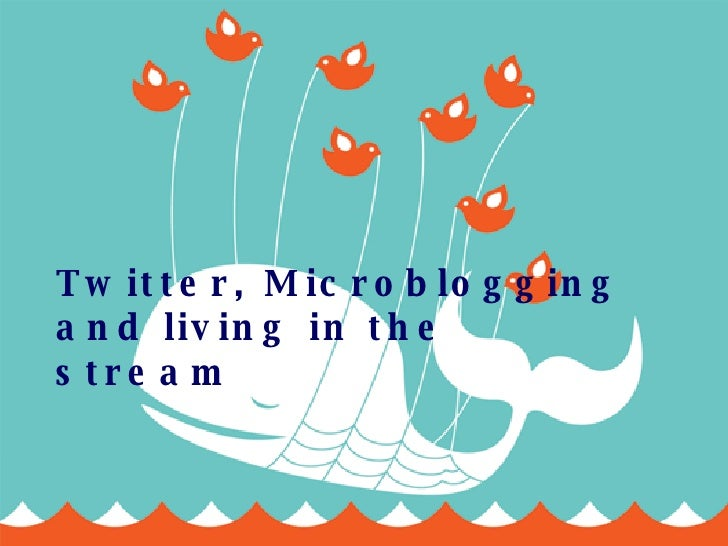 Twitter, Microblogging and living in the stream