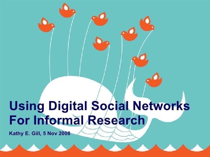 Using Digital Social Networks For Informal Research Kathy E. Gill, 5 Nov 2008